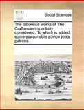 The Laborious Works of the Craftsman Impartially Considered to Which Is Added, Some Seasonable Advice to Its Patrons, See Notes Multiple Contributors, 1170259154