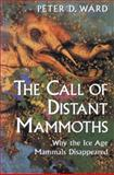 The Call of Distant Mammoths : Why the Ice Age Mammals Disappeared, Ward, Peter D., 0387949151