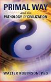 Primal Way and the Pathology of Civilization, Walter Robinson, 1475929153