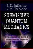 Submissive Quantum Mechanics : New Status of the Theory in the Inverse Problem Approach, Zakharev, B. N. and Chabanov, V. E., 1600219160