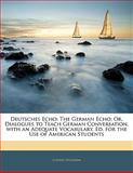 Deutsches Echo: The German Echo; Or, Dialogues to Teach German Conversation. with an Adequate Vocabulary. Ed. for the Use of American Students, Ludwig Wolfram, 1141179164