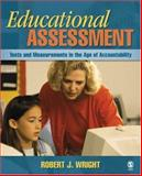 Educational Assessment : Tests and Measurements in the Age of Accountability, Robert J. Wright, 1412949173