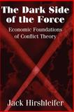 The Dark Side of the Force : Economic Foundations of Conflict Theory, Hirshleifer, Jack, 0521009170