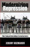 Modernizing Repression : Police Training and Nation Building in the American Century, Kuzmarov, Jeremy, 1558499172