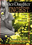 Mother-Daughter Incest : A Guide for Helping Professionals, Ogilvie, Beverly A., 078900917X