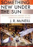 Something New under the Sun : An Environmental History of the Twentieth-Century World, McNeill, J. R., 0393049175