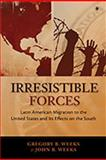 Irresistible Forces : Latin American Migration to the United States and Its Effects on the South, Weeks, Gregory B. and Weeks, John R., 0826349188