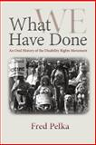 What We Have Done : An Oral History of the Disability Rights Movement, Pelka, Fred, 1558499180
