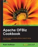 Apache Ofbiz Cookbook : Over 60 simple but incredibly effective recipes for taking control of OFBiz, Hoffman, Ruth, 1847199186