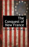The Conquest of New France, George M. Wrong, 1117589196