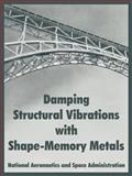 Damping Structural Vibrations with Shape-Memory Metals, National Aeronautics and Space Administration Staff, 1410219194