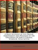 A Brief Account of the Origin, Endowment and Progress of the University of King's College, Windsor, Nova Scoti, Thomas Beamish Akins, 1147959196