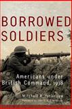 Borrowed Soldiers : Americans under British Command 1918, Yockelson, Mitchell A., 0806139196