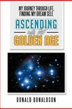 My Journey Through Life, Finding My Dream Self, Ascending into the Golden Age, Donald Donaldson, 1479719196