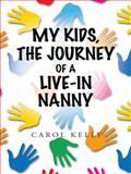 My Kids, the Journey of a Live-In Nanny, Carol Kelly, 149691919X
