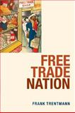 Free Trade Nation : Commerce, Consumption, and Civil Society in Modern Britain, Trentmann, Frank, 0199209200