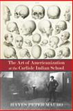 The Art of Americanization at the Carlisle Indian School, Mauro, Hayes Peter, 082634920X