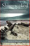 Shipwrecked : Disaster and Transformation in Homer, Shakespeare, Defoe, and the Modern World, Morrison, James, 0472119206