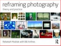 Reframing Photography : Theory and Practice, Modrak, Rebekah and Anthes, Bill, 0415779200