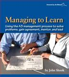 Managing to Learn : Using the A3 Management Process to Solve Problems, Gain Agreement, Manage, Mentor, and Lead, Shook, John, 1934109207