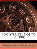 Too Strange Not to Be True, Georgiana Charlotte Fullerton, 1147279209