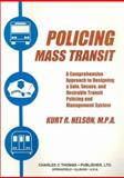 Policing Mass Transit : A Comprehensive Approach to Designing a Safe, Secure, and Desirable Transit Policing and Management System, Nelson, Kurt R., 0398069204