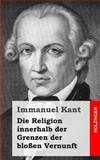 Die Religion Innerhalb der Grenzen der Bloßen Vernunft, Immanuel Kant, 1484049217