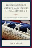 The Importance of Using Primary Sources in Social Studies, K-8 : Guidelines for Teachers to Utilize in Instruction, Bukowiecki, Elaine M., 1475809212