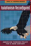 Isolationism Reconfigured : American Foreign Policy for a New Century, Nordlinger, Eric A., 0691029210