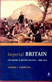 Imperial Britain : The Empire in British Politics, C. 1880-1932, Thompson, Andrew S., 0582319218