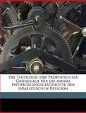Die Theologie der Propheten Als Grundlage Für Die Innere Entwicklungsgeschichte der Israelitischen Religion, Bernhard Duhm, 1149339225