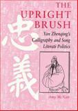The Upright Brush : Yan Zhenqing's Calligraphy and Song Literati Politics, McNair, Amy, 0824819225