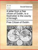 A Letter from a Free Citizen of Dublin, to a Freeholder in the County of Armagh, Free Citizen Of Dublin., 1140909223