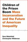 Children of the Prison Boom : Mass Incarceration and the Future of American Inequality, Wakefield, Sara and Wildeman, Christopher, 0199989222