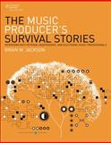The Music Producer's Survival Stories : Interviews with Veteran, Independent, and Electronic Music Professionals, Jackson, Brian M., 1305089227