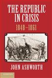 The Republic in Crisis, 1848-1861, Ashworth, John, 1107639239