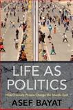 Life as Politics : How Ordinary People Change the Middle East, Bayat, Asef, 0804769230