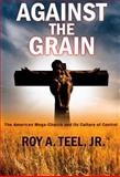 Against the Grain : The American Mega-Church and Its Culture of Control, Teel, Roy A., Jr., 0976639238