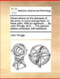 Observations on the Diseases of the Army, in Camp and Garrison in Three Parts with an Appendix, by John Pringle, M D the Second Edition Cor, John Pringle, 1170409237