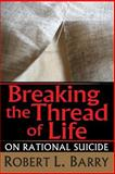 Breaking the Thread of Life : On Rational Suicide, Barry, Robert L., 1560009233