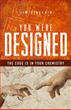 You Were Designed : The Code Is in Your Chemistry, Sinclair, Jim, 1940269237