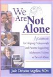 We Are Not Alone : A Guidebook for Helping Professionals and Parents Supporting Adolescent Victims of Sexual Abuse, Angelica, Jade Christine, 0789009242