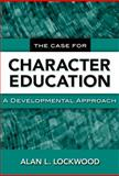 The Case for Character Education : A Developmental Approach, Lockwood, Alan L., 0807749249