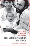 Playing a Part in History : The York Mysteries, 1951-2006, Rogerson, Margaret, 0802099246