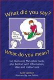 What Did You Say? What Do You Mean? : 120 Illustrated Metaphor Cards, Plus Booklet with Information, Ideas and Instructions, Welton, Jude, 1843109247