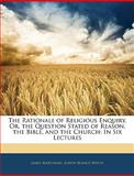 The Rationale of Religious Enquiry, or, the Question Stated of Reason, the Bible, and the Church, James Martineau and Joseph Blanco White, 1145819257