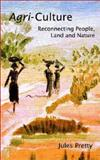 Agri-Culture : Reconnecting People, Land and Nature, Pretty, Jules and Pillai, Ilona, 1853839256
