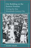 City Building on the Eastern Frontier : Sorting the New Nineteenth-Century City, Shaw, Diane, 0801879256