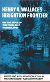 Henry a Wallace's Irrigation Frontier : On the Trail of the Corn Belt Farmer 1909, Lowitt, Richard and Fabry, Judith, 0806139250
