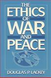 The Ethics of War and Peace, Lackey, Douglas P., 0132909251
